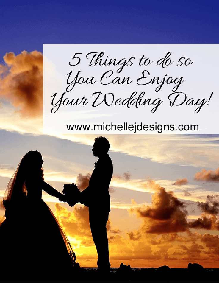 5 Things to do so You Can Enjoy Your Wedding Day! - www.michellejdesigns.com